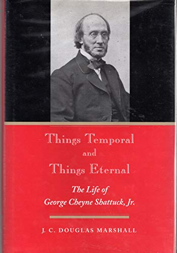 Things Temporal and Things Eternal: The Life of George Cheyne Shattuck, JR.: Marshall, J. C. ...