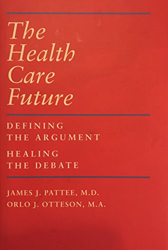 The Health Care Future : Defining the Argument - Healing the Debate: Pattee, M.D., James J. And ...