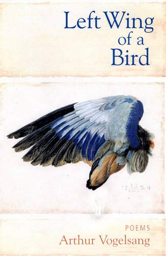 Left Wing of a Bird: Poems: Vogelsang, Arthur