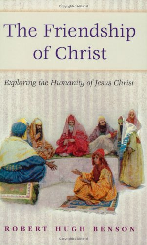 Friendship of Christ: Exploring the Humanity of Jesus Christ: Benson, Robert Hugh