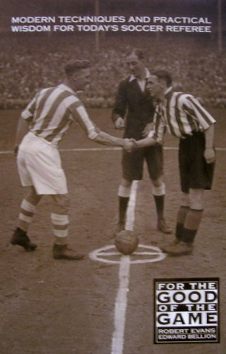 For the Good of the Game: Modern Techniques and Practical Wisdom for Today's Soccer Referee: ...