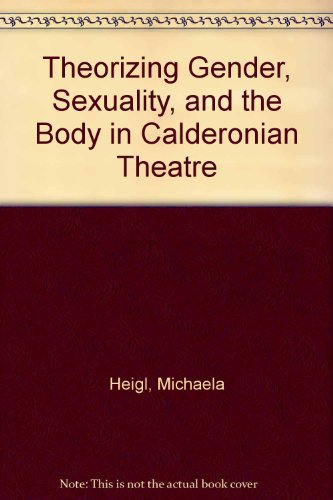 Theorizing Gender, Sexuality, and the Body in Calderonian Theatre: Michaela Heigl
