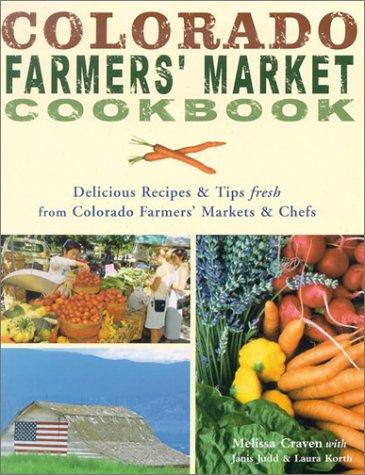 Colorado Farmers' Market Cookbook : Delicious Recipes: Melissa Craven; Laura