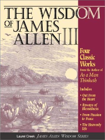 9781889606088: The Wisdom of James Allen III: Out from the Heart/Byways of Blessedness/from Passion to Peace/the Heavenlylife
