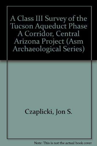 A Class III Survey of the Tucson Aqueduct Phase A Corridor, Central Arizona Project.: Czaplicki, ...