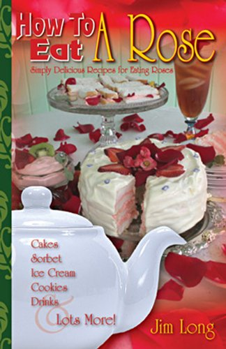 9781889791166: How To Eat A Rose, Simply Delicious Recipes for Eating Roses; Cakes, Sortbet, Ice Cream, Cookies, Drinks and Lots More!