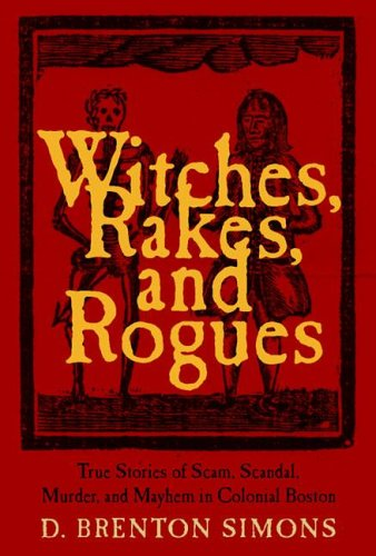 Witches, Rakes, and Rogues: True Stories of Scam, Scandal. Murder, and Mayhem in Boston, 1630-177...