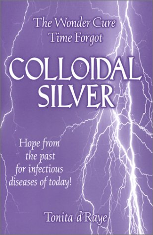 The Wonder Cure Time Forgot, Colloidal Silver, Revised Edition: Tonita d'Raye