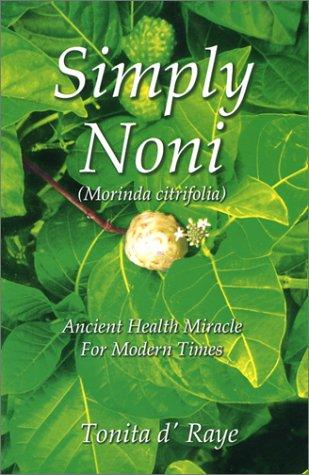 Simply Noni (Morinda Citrifolia) Ancient Health Miracle for Modern Times: d'Raye, Tonita