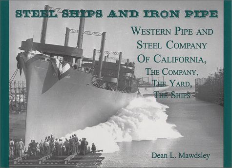 Steel Ships and Iron Pipe: Western Pipe and Steel Company of California the Company, the Yard, th...