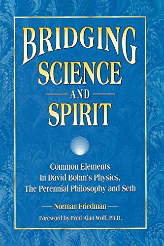 9781889964072: Bridging Science and Spirit: Common Elements in David Bohm's Physics, the Perennial Philosophy and Seth
