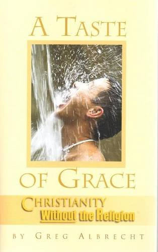 A Taste of Grace: Christianity Without the Religion: Greg Albrecht