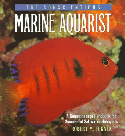 The Conscientious Marine Aquarist: A Commonsense Handbook for Successful Saltwater Hobbyists: ...