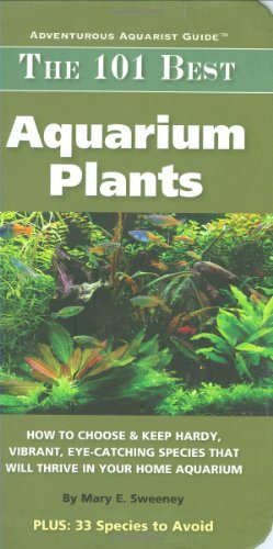 The 101 Best Aquarium Plants : How to Choose and Keep Hardy, Vibrant, Eyecatching Species that Will Thrive in Your Home Aquarium