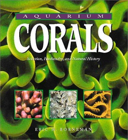 Aquarium Corals: Selection, Husbandry, and Natural History: Borneman, Eric H.