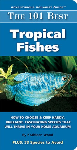 The 101 Best Tropical Fishes: How to Choose & Keep Hardy, Brilliant, Fascinating Species That Will Thrive in Your Home Aquarium