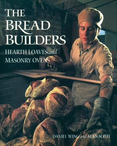 The Bread Builders: Hearth Loaves and Masonry Ovens (Paperback): Daniel Wing