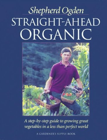 Straight-Ahead Organic: A Step-By-Step Guide to Growing Great Vegetables in a Less-Than-Perfect World (1890132209) by Ogden, Shepherd