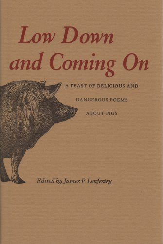 Low Down and Coming on : A Feast of Delicious and Dangerous Poems About Pigs: Lenfestey, James P.