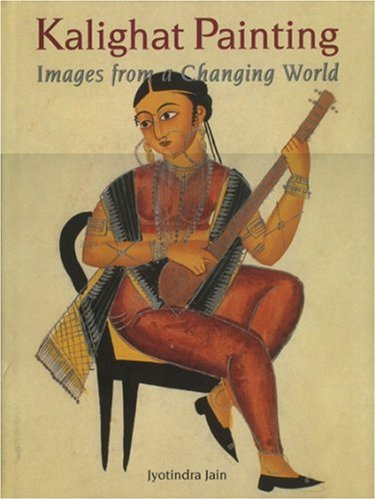 Kalighat Painting: Images from a Changing World: Jyotindra Jain