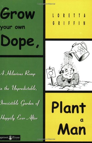 9781890269104: Grow Your Own Dope, Plant a Man - A Hilarious Romp in the Unpredictable, Irresistible Garden of Happily Ever After