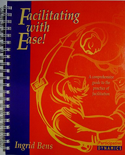 Facilitating With Ease: A Comprehensive Guide to the Practice of Facilitation: Bens, Ingrid