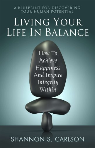 Living Your Life In Balance: How to Achieve Happiness and Inspire Integrity Within: Shannon S. ...