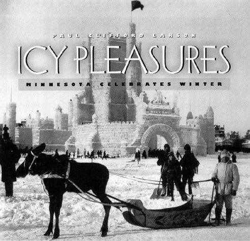 Icy Pleasures: Minnesota Celebrates Winter: Larson, Paul Clifford
