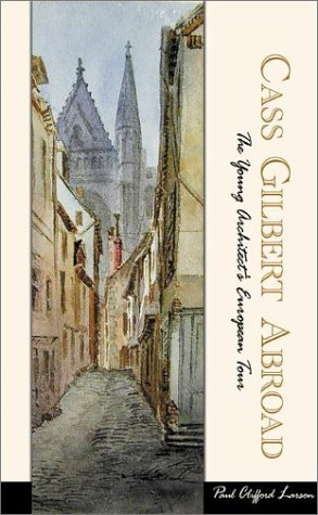 Cass Gilbert Abroad: The Young Architect's European Tour: Larson, Paul Clifford