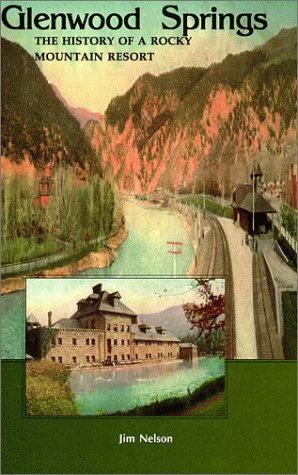 Glenwood Springs: The History of a Rocky Mountain Resort: Jim Nelson
