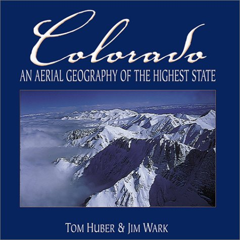 Colorado: An Aerial Geography of the Highest State: Huber, Tom, Wark, Jim