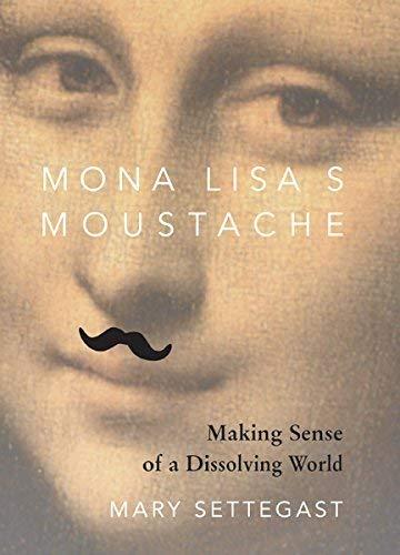 Mona Lisa's Moustache: Making Sense of a Dissolving World: Mary Settegast