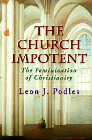 The Church Impotent: The Feminization of Christianity: Podles, Leon J.