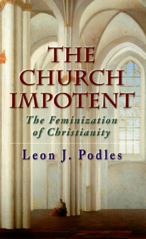 The Church Impotent: The Feminization of Christianity: Leon J. Podles