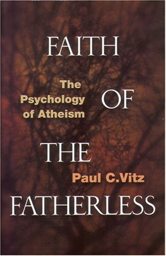 Faith of the Fatherless: The Psychology of Atheism: Vitz, Paul C.