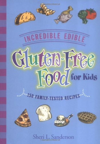 Incredible Edible Gluten-Free Food for Kids: 150 Family-Tested Recipes: Sheri L Sanderson