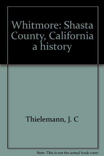 WHITMORE SHASTA COUNTY CALIFORNIA;A HISTORY.: THIELEMANN.J.C.