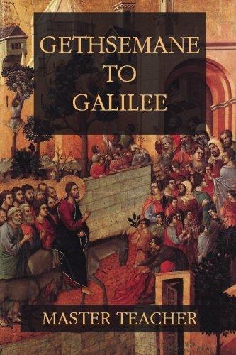 Gethsemane to Galilee: Bible Talks of the New Testament by Master Teacher: Master Teacher