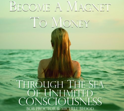 Become A Magnet To Money Through The Sea Of Unlimited Consciousness: Bob Proctor, Michele Blood