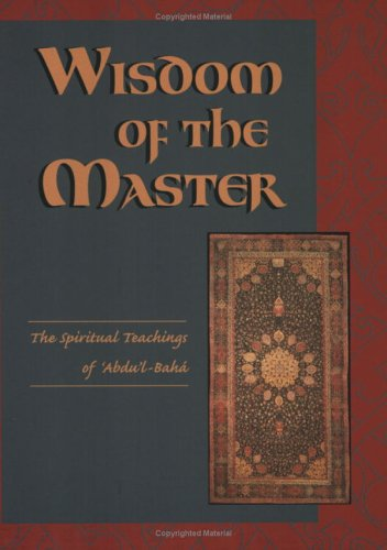 Wisdom of the Master: The Spiritual Teachings of 'Abdu'l-Baha
