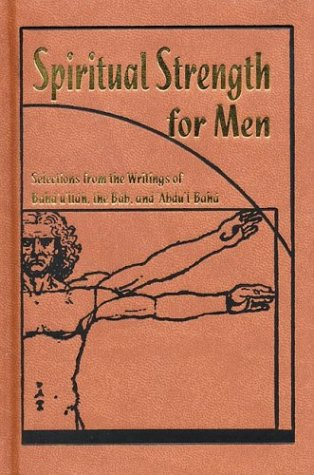 Spiritual Strength for Men: Selections from the Writings of Baha'u'llah, the Bab, and Abdu'l-Baha (complilation) (1890688282) by Baha'u'llah; Abdul-Baha; Bab, Ali Muhammad Shirazi
