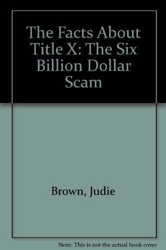 The Facts About Title X: The Six Billion Dollar Scam: Brown, Judie, Marshall, Robert G., Sedlak, ...