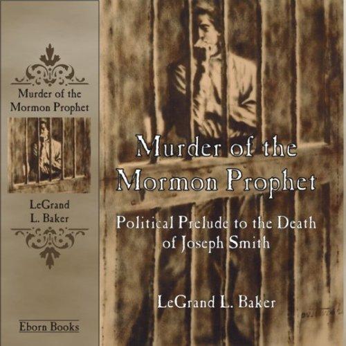 Murder of the Mormon Prophet: Political Prelude: Baker, LeGrand L.