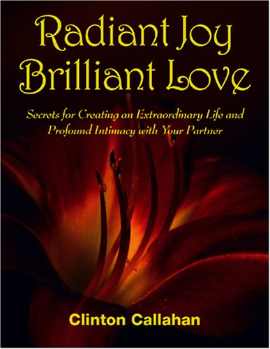 Radiant Joy Brilliant Love: Secrets for Creating an Extraordinary Life and Profound Intimacy With ...