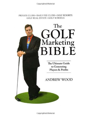 The Golf Marketing Bible: The Ultimate Guide to Generating Players & Profits: Andrew Wood