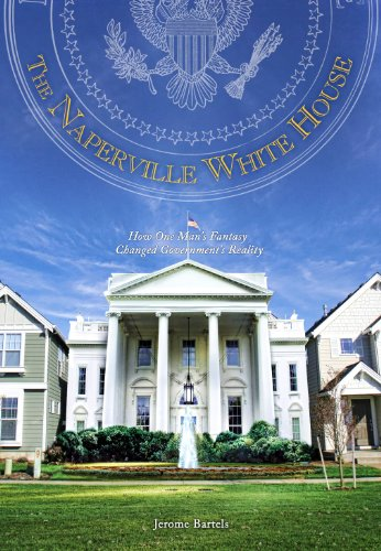 9781890862916: The Naperville White House: How One Man's Fantasy Changed Government's Reality
