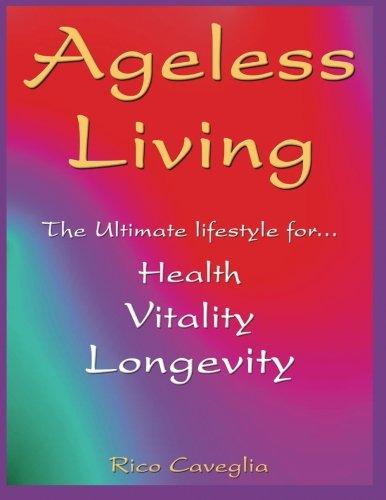 Ageless Living: Lifestyle for Vitality - Longevity - Abundance: Caveglia, Rico