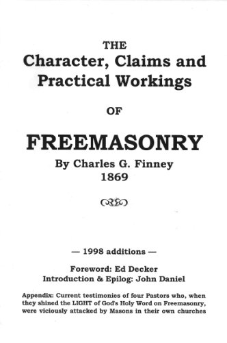 The Character, Claims, and Practical Workings of Freemasonry (1890913006) by Charles G. Finney; John Daniel; Ed Decker (Forward); Ed Decker; John Daniel; Ed Decker