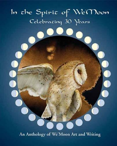 In the Spirit of We'Moon, Celebrating 30 Years, An Anthology of Art and Writing: We'Moon