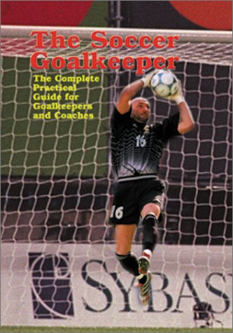 9781890946555: The Soccer Goalkeeper: The Complete Practical Guide for Goalkeepers and Coaches